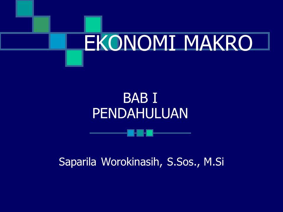 EKONOMI MAKRO BAB I PENDAHULUAN Saparila Worokinasih, S.Sos., M.Si