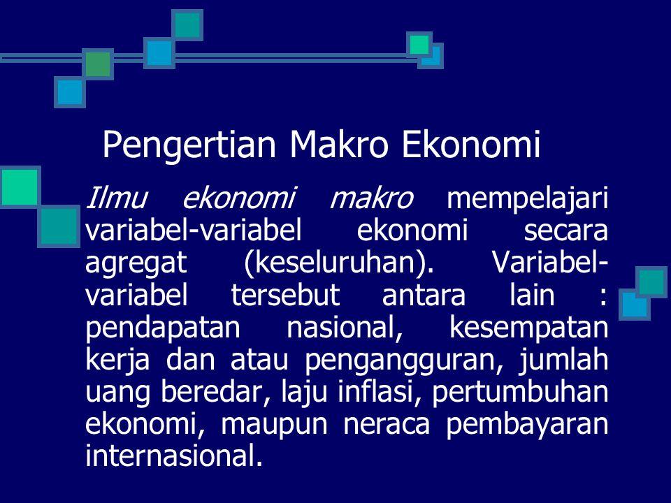 Pengertian Makro Ekonomi Ilmu ekonomi makro mempelajari variabel-variabel ekonomi secara agregat (keseluruhan). Variabel- variabel tersebut antara lai
