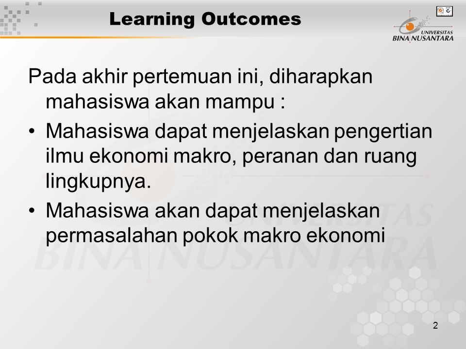 2 Learning Outcomes Pada akhir pertemuan ini, diharapkan mahasiswa akan mampu : Mahasiswa dapat menjelaskan pengertian ilmu ekonomi makro, peranan dan