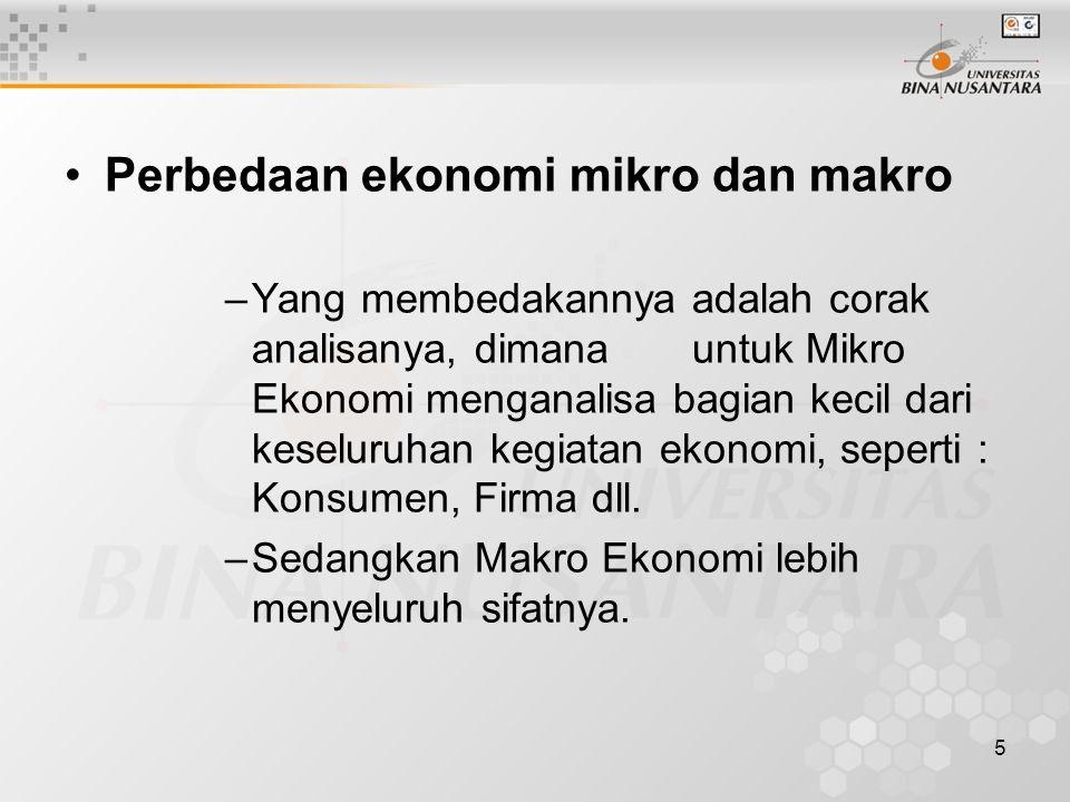 5 Perbedaan ekonomi mikro dan makro –Yang membedakannya adalah corak analisanya, dimana untuk Mikro Ekonomi menganalisa bagian kecil dari keseluruhan