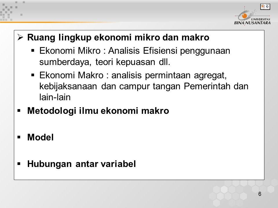 6  Ruang lingkup ekonomi mikro dan makro  Ekonomi Mikro : Analisis Efisiensi penggunaan sumberdaya, teori kepuasan dll.  Ekonomi Makro : analisis p