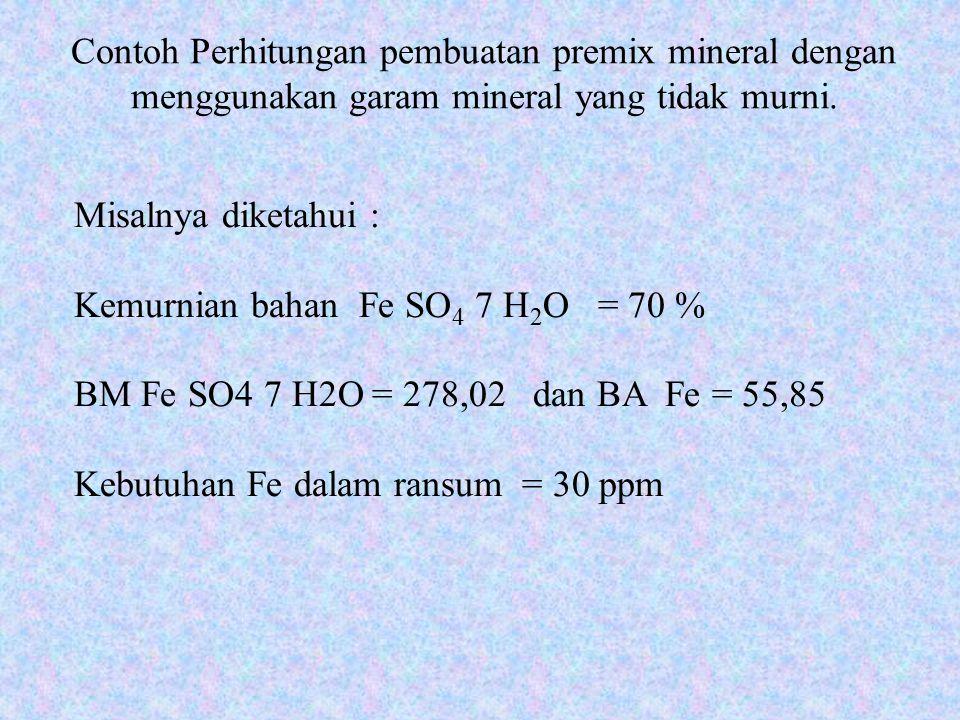 Contoh Perhitungan pembuatan premix mineral dengan menggunakan garam mineral yang tidak murni. Misalnya diketahui : Kemurnian bahan Fe SO 4 7 H 2 O =