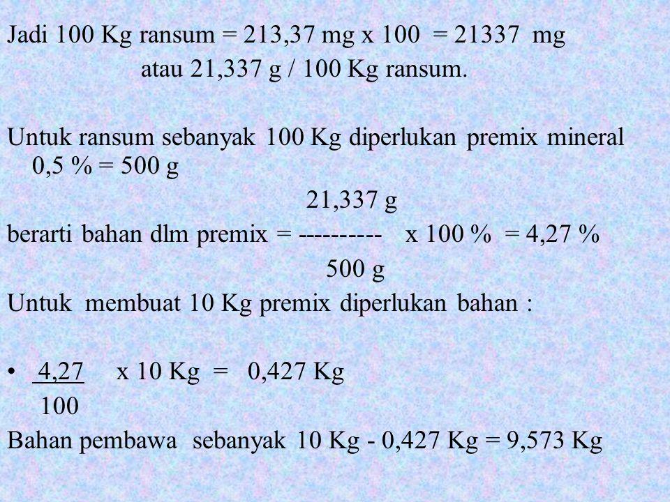 Jadi 100 Kg ransum = 213,37 mg x 100 = 21337 mg atau 21,337 g / 100 Kg ransum. Untuk ransum sebanyak 100 Kg diperlukan premix mineral 0,5 % = 500 g 21