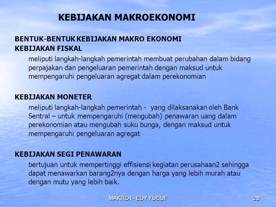 MAKRO I - EDY YUSUF28 BENTUK-BENTUK KEBIJAKAN MAKRO EKONOMI KEBIJAKAN FISKAL meliputi langkah-langkah pemerintah membuat perubahan dalam bidang perpajakan dan pengeluaran pemerintah dengan maksud untuk mempengaruhi pengeluaran agregat dalam perekonomian KEBIJAKAN MONETER meliputi langkah-langkah pemerintah - yang dilaksanakan oleh Bank Sentral – untuk mempengaruhi (mengubah) penawaran uang dalam perekonomian atau mengubah suku bunga, dengan maksud untuk mempengaruhi pengeluaran agregat KEBIJAKAN SEGI PENAWARAN bertujuan untuk mempertinggi effisiensi kegiatan perusahaan2 sehingga dapat menawarkan barang2nya dengan harga yang lebih murah atau dengan mutu yang lebih baik.
