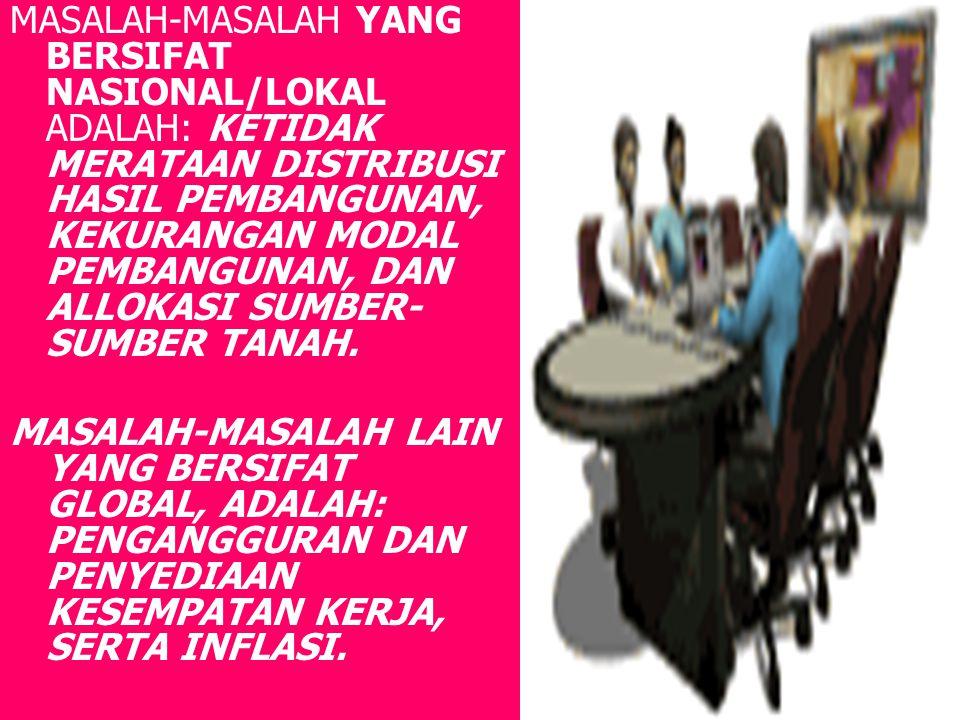 MASALAH-MASALAH YANG BERSIFAT NASIONAL/LOKAL ADALAH: KETIDAK MERATAAN DISTRIBUSI HASIL PEMBANGUNAN, KEKURANGAN MODAL PEMBANGUNAN, DAN ALLOKASI SUMBER- SUMBER TANAH.