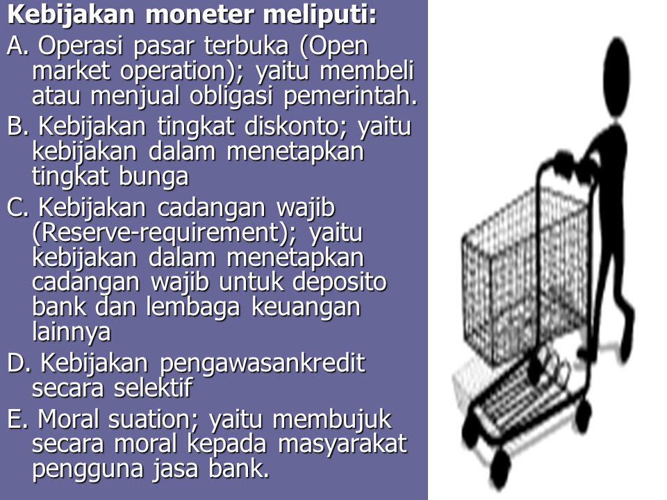 Kebijakan moneter meliputi: A. Operasi pasar terbuka (Open market operation); yaitu membeli atau menjual obligasi pemerintah. B. Kebijakan tingkat dis