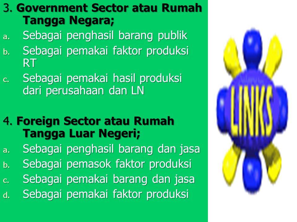 3. Government Sector atau Rumah Tangga Negara; a. S ebagai penghasil barang publik b. S ebagai pemakai faktor produksi RT c. S ebagai pemakai hasil pr