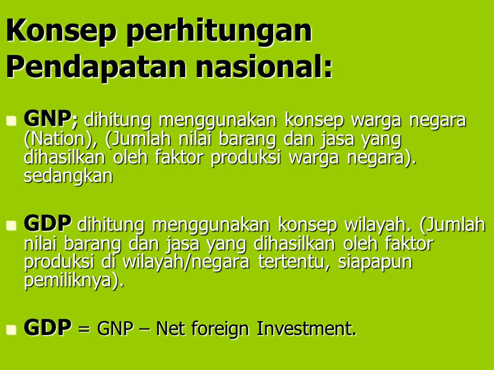 Konsep perhitungan Pendapatan nasional: GNP ; dihitung menggunakan konsep warga negara (Nation), (Jumlah nilai barang dan jasa yang dihasilkan oleh fa