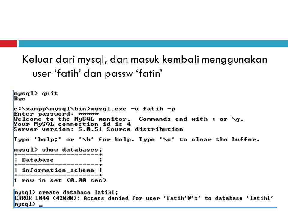 Keluar dari mysql, dan masuk kembali menggunakan user 'fatih' dan passw 'fatin'