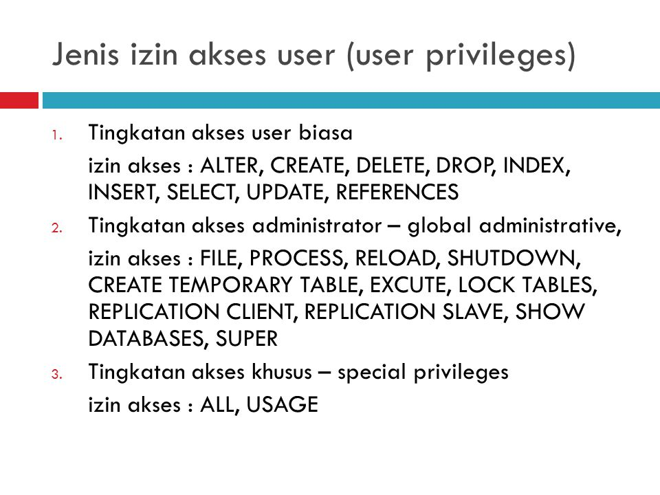 Jenis izin akses user (user privileges) 1. Tingkatan akses user biasa izin akses : ALTER, CREATE, DELETE, DROP, INDEX, INSERT, SELECT, UPDATE, REFEREN
