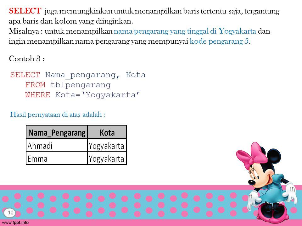 10 Contoh 3 : SELECT Nama_pengarang, Kota FROM tblpengarang WHERE Kota='Yogyakarta' SELECT juga memungkinkan untuk menampilkan baris tertentu saja, tergantung apa baris dan kolom yang diinginkan.