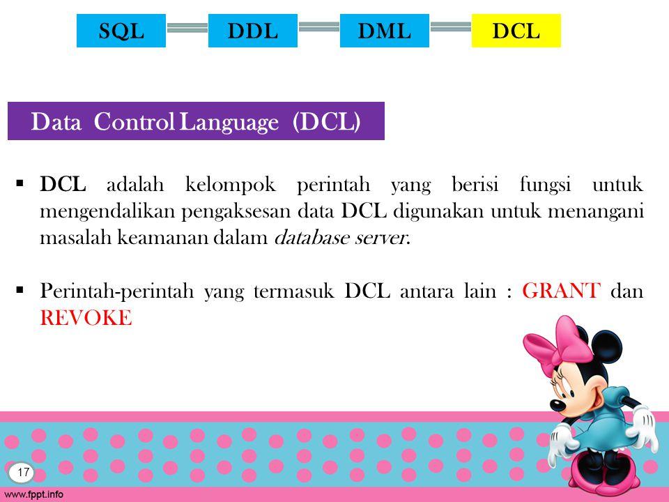 17  DCL adalah kelompok perintah yang berisi fungsi untuk mengendalikan pengaksesan data DCL digunakan untuk menangani masalah keamanan dalam database server.