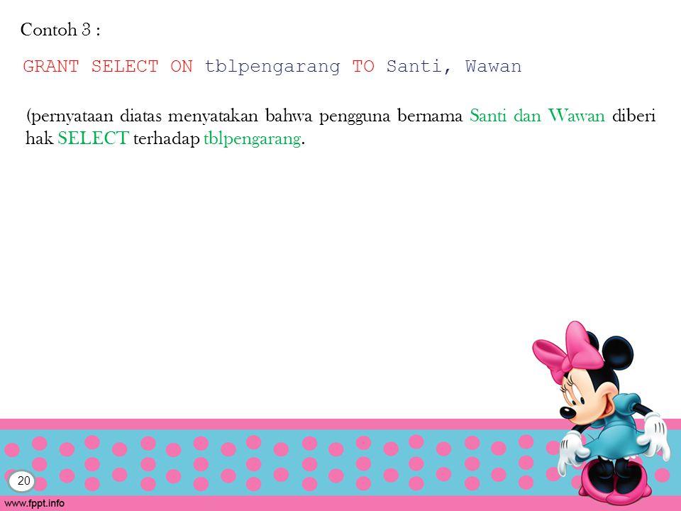 20 Contoh 3 : GRANT SELECT ON tblpengarang TO Santi, Wawan (pernyataan diatas menyatakan bahwa pengguna bernama Santi dan Wawan diberi hak SELECT terhadap tblpengarang.