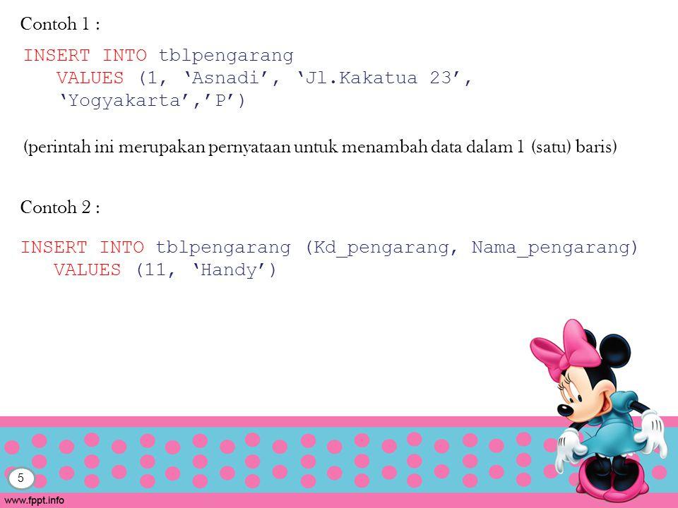 5 Contoh 1 : INSERT INTO tblpengarang VALUES (1, 'Asnadi', 'Jl.Kakatua 23', 'Yogyakarta','P') (perintah ini merupakan pernyataan untuk menambah data dalam 1 (satu) baris) INSERT INTO tblpengarang (Kd_pengarang, Nama_pengarang) VALUES (11, 'Handy') Contoh 2 :
