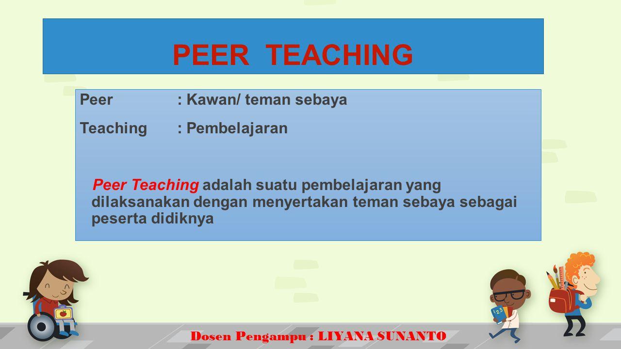 Dosen Pengampu : LIYANA SUNANTO Peer : Kawan/ teman sebaya Teaching : Pembelajaran Peer Teaching adalah suatu pembelajaran yang dilaksanakan dengan menyertakan teman sebaya sebagai peserta didiknya PEER TEACHING