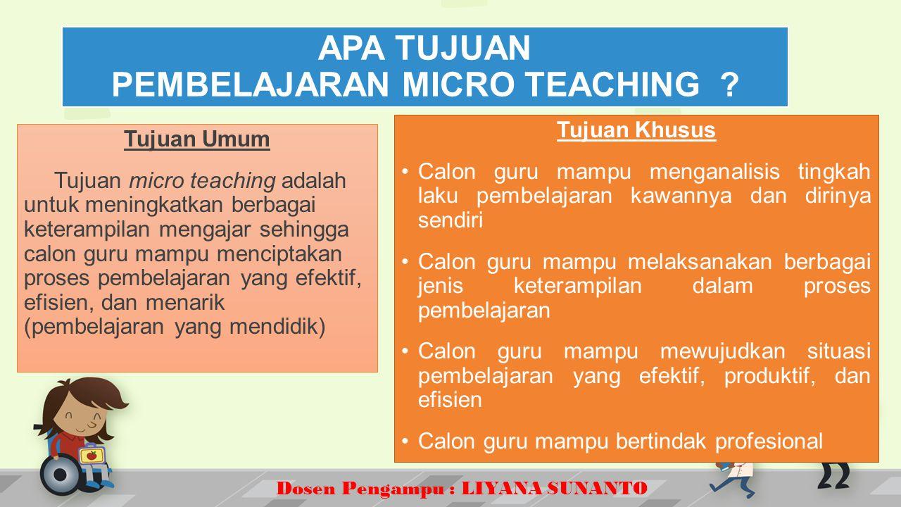 Dosen Pengampu : LIYANA SUNANTO Tujuan Umum Tujuan micro teaching adalah untuk meningkatkan berbagai keterampilan mengajar sehingga calon guru mampu menciptakan proses pembelajaran yang efektif, efisien, dan menarik (pembelajaran yang mendidik) Tujuan Khusus Calon guru mampu menganalisis tingkah laku pembelajaran kawannya dan dirinya sendiri Calon guru mampu melaksanakan berbagai jenis keterampilan dalam proses pembelajaran Calon guru mampu mewujudkan situasi pembelajaran yang efektif, produktif, dan efisien Calon guru mampu bertindak profesional APA TUJUAN PEMBELAJARAN MICRO TEACHING ?