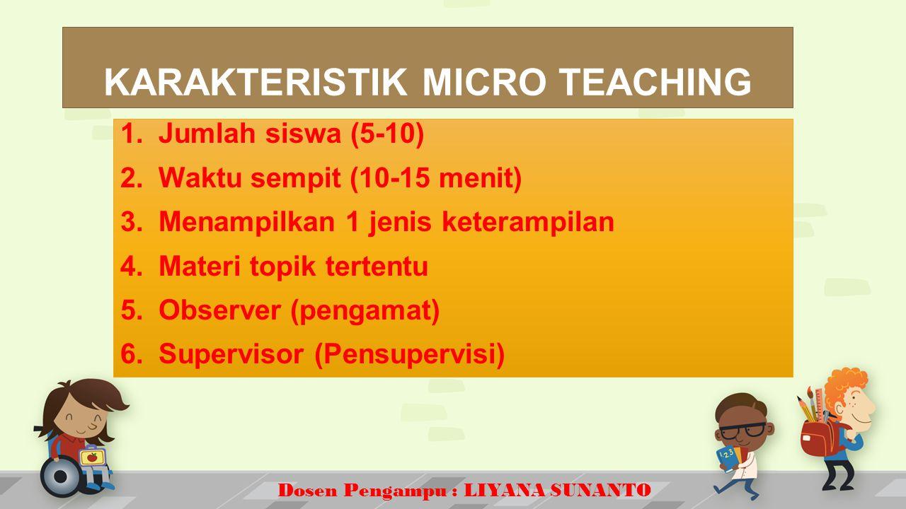 Dosen Pengampu : LIYANA SUNANTO KARAKTERISTIK MICRO TEACHING 1.Jumlah siswa (5-10) 2.Waktu sempit (10-15 menit) 3.Menampilkan 1 jenis keterampilan 4.Materi topik tertentu 5.Observer (pengamat) 6.Supervisor (Pensupervisi)