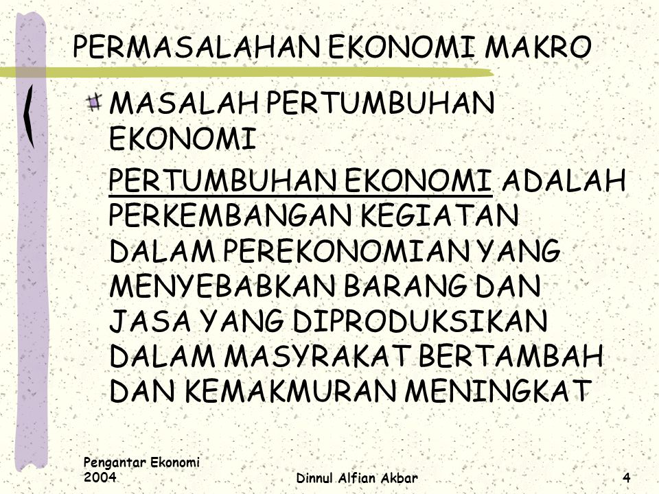 Pengantar Ekonomi 2004Dinnul Alfian Akbar4 PERMASALAHAN EKONOMI MAKRO MASALAH PERTUMBUHAN EKONOMI PERTUMBUHAN EKONOMI ADALAH PERKEMBANGAN KEGIATAN DAL