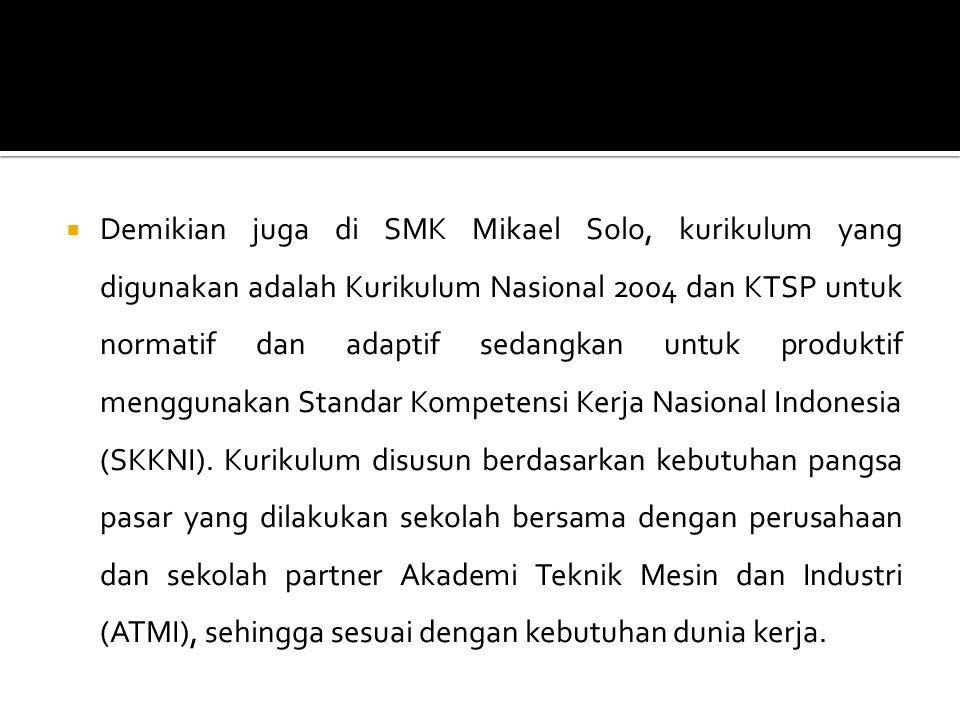  Demikian juga di SMK Mikael Solo, kurikulum yang digunakan adalah Kurikulum Nasional 2004 dan KTSP untuk normatif dan adaptif sedangkan untuk produk
