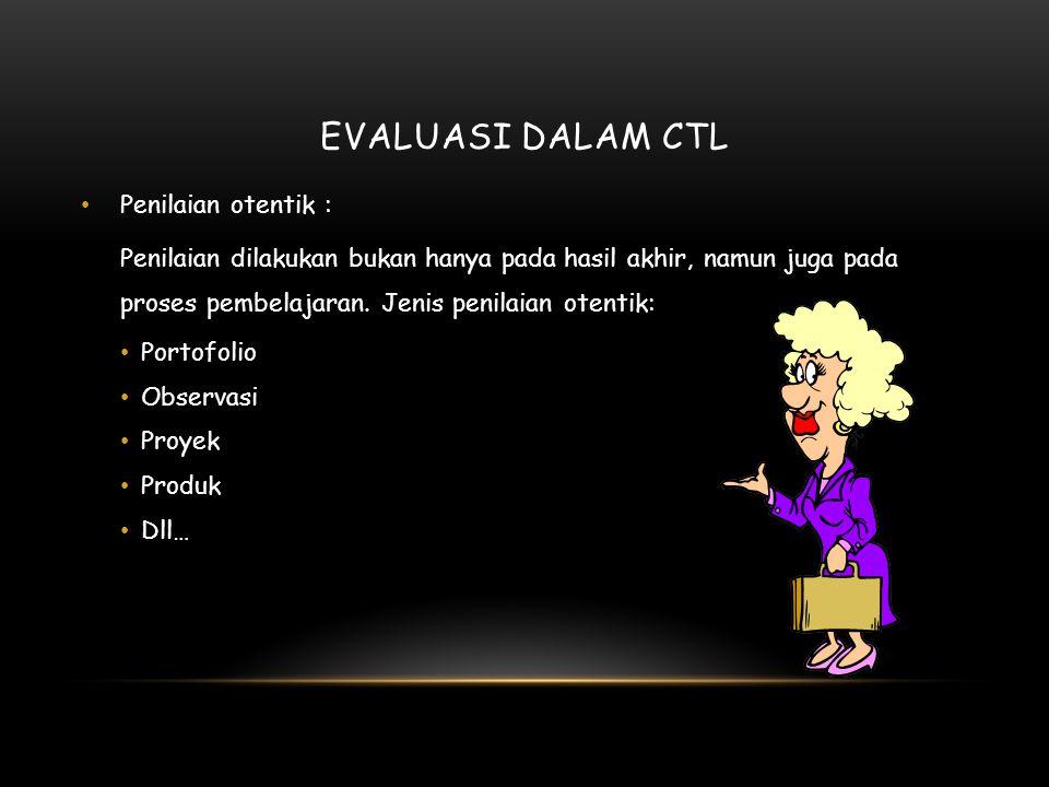 EVALUASI DALAM CTL Penilaian otentik : Penilaian dilakukan bukan hanya pada hasil akhir, namun juga pada proses pembelajaran.