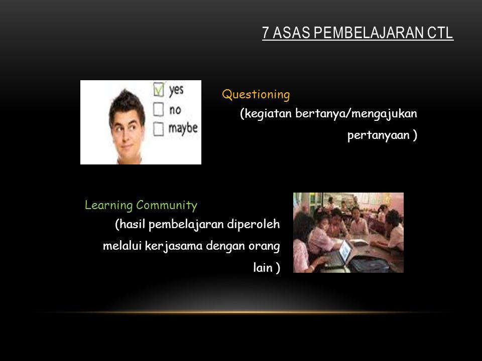 Questioning (kegiatan bertanya/mengajukan pertanyaan ) 7 ASAS PEMBELAJARAN CTL Learning Community (hasil pembelajaran diperoleh melalui kerjasama dengan orang lain )