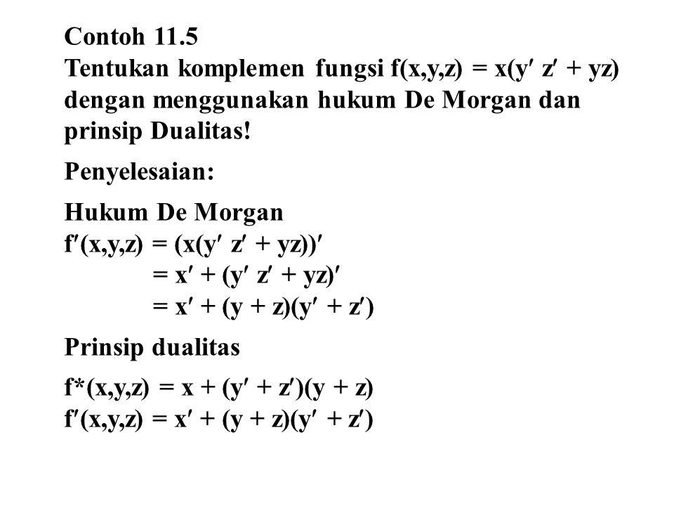 Contoh 11.5 Tentukan komplemen fungsi f(x,y,z) = x(y z + yz) dengan menggunakan hukum De Morgan dan prinsip Dualitas! Penyelesaian: Hukum De Morgan f(