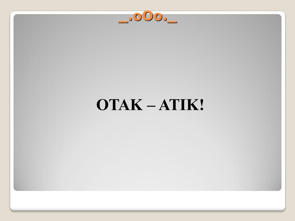 _.oOo._ OTAK – ATIK!