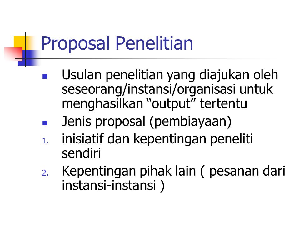 """Proposal Penelitian Usulan penelitian yang diajukan oleh seseorang/instansi/organisasi untuk menghasilkan """"output"""" tertentu Jenis proposal (pembiayaan"""