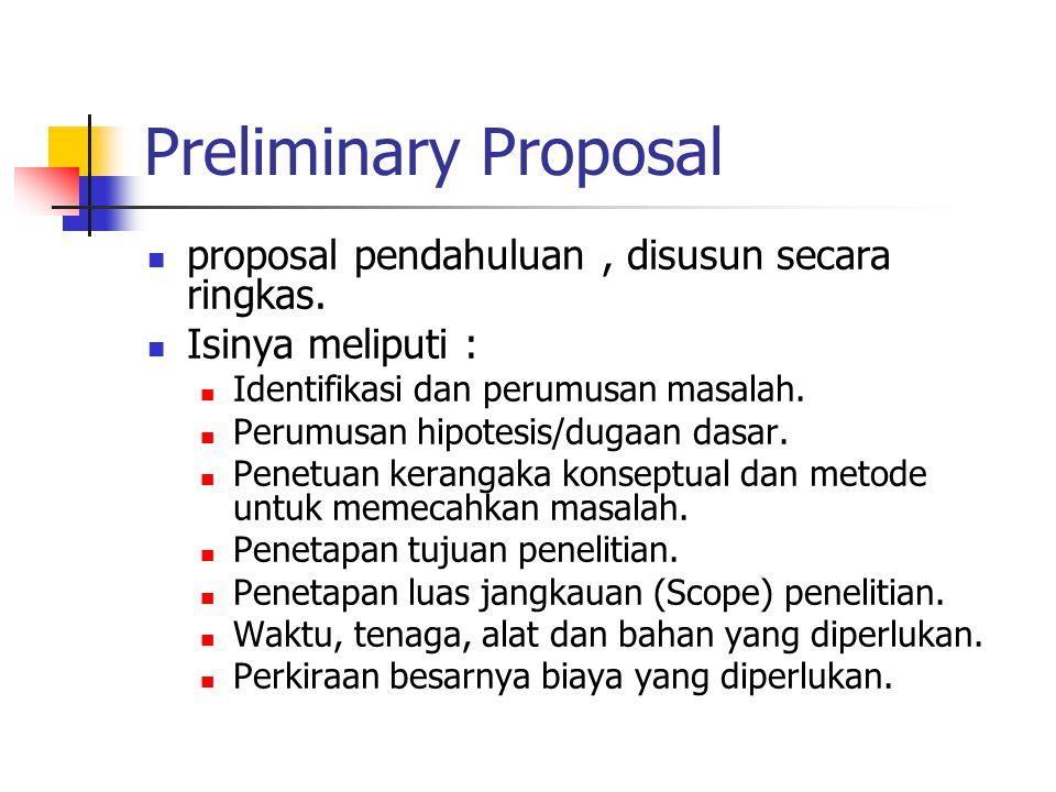 Preliminary Proposal proposal pendahuluan, disusun secara ringkas. Isinya meliputi : Identifikasi dan perumusan masalah. Perumusan hipotesis/dugaan da
