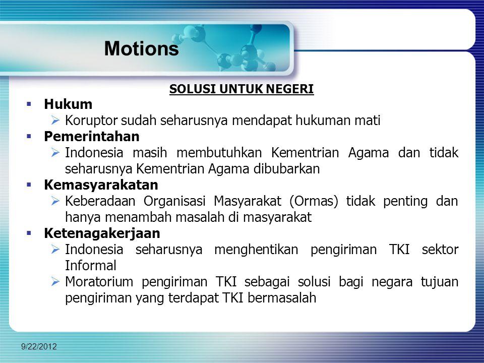 Motions SOLUSI UNTUK NEGERI  Hukum  Koruptor sudah seharusnya mendapat hukuman mati  Pemerintahan  Indonesia masih membutuhkan Kementrian Agama dan tidak seharusnya Kementrian Agama dibubarkan  Kemasyarakatan  Keberadaan Organisasi Masyarakat (Ormas) tidak penting dan hanya menambah masalah di masyarakat  Ketenagakerjaan  Indonesia seharusnya menghentikan pengiriman TKI sektor Informal  Moratorium pengiriman TKI sebagai solusi bagi negara tujuan pengiriman yang terdapat TKI bermasalah 9/22/2012