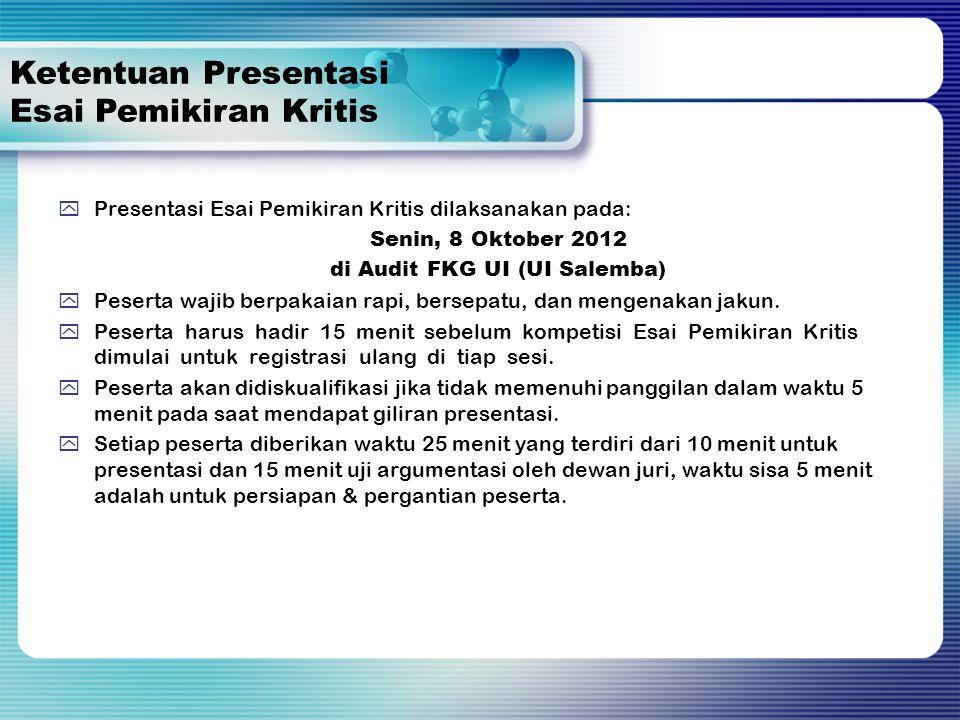  Presentasi Esai Pemikiran Kritis dilaksanakan pada: Senin, 8 Oktober 2012 di Audit FKG UI (UI Salemba)  Peserta wajib berpakaian rapi, bersepatu, dan mengenakan jakun.