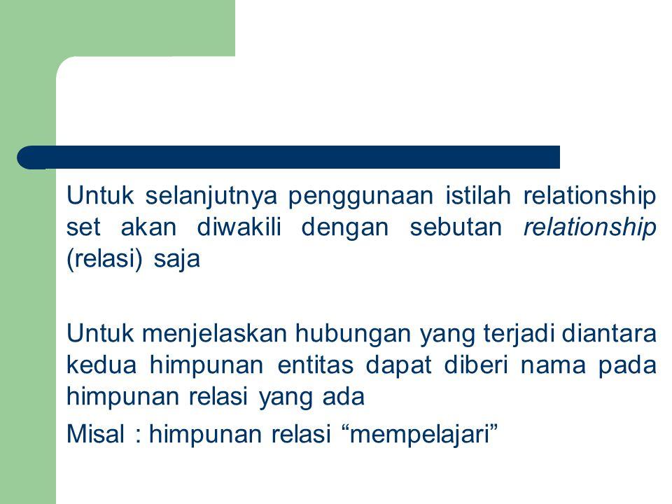 Untuk selanjutnya penggunaan istilah relationship set akan diwakili dengan sebutan relationship (relasi) saja Untuk menjelaskan hubungan yang terjadi