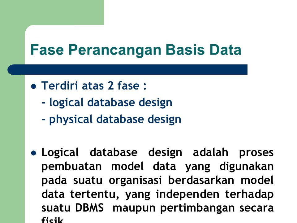 Fase Perancangan Basis Data Terdiri atas 2 fase : - logical database design - physical database design Logical database design adalah proses pembuatan model data yang digunakan pada suatu organisasi berdasarkan model data tertentu, yang independen terhadap suatu DBMS maupun pertimbangan secara fisik
