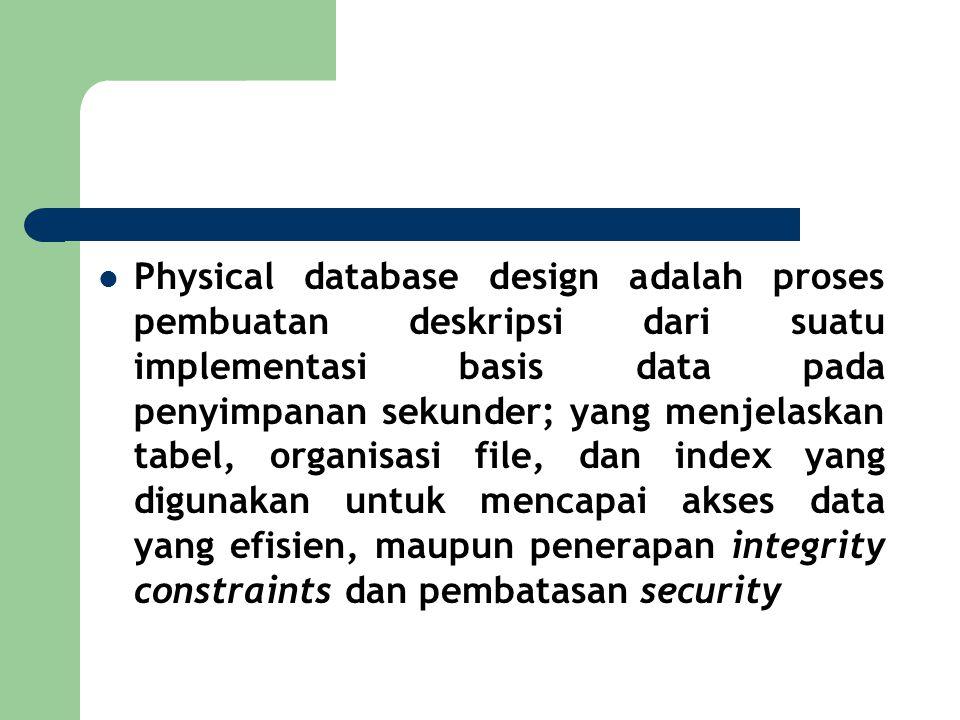 Physical database design adalah proses pembuatan deskripsi dari suatu implementasi basis data pada penyimpanan sekunder; yang menjelaskan tabel, organ