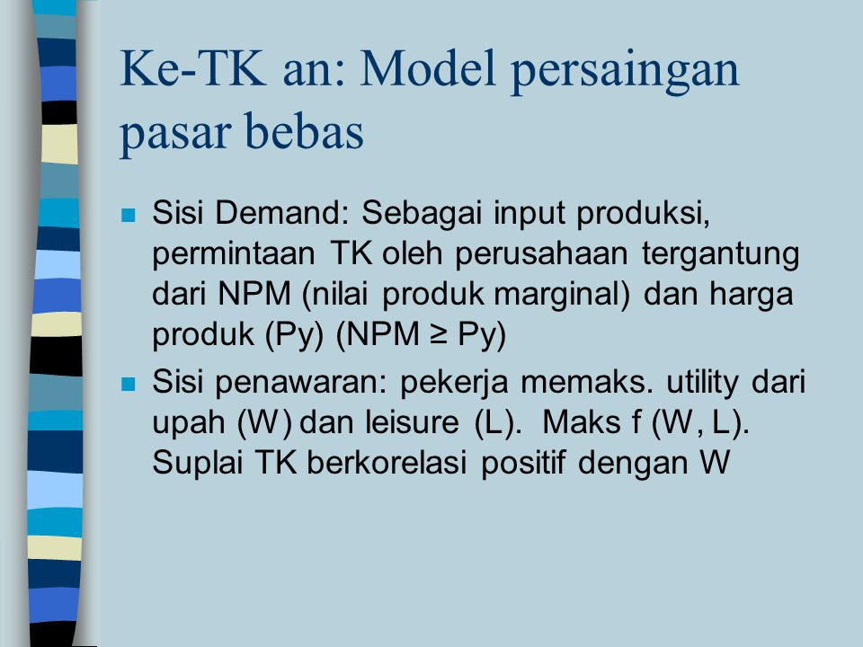 Ke-TK an: Model persaingan pasar bebas n Sisi Demand: Sebagai input produksi, permintaan TK oleh perusahaan tergantung dari NPM (nilai produk marginal) dan harga produk (Py) (NPM ≥ Py) n Sisi penawaran: pekerja memaks.