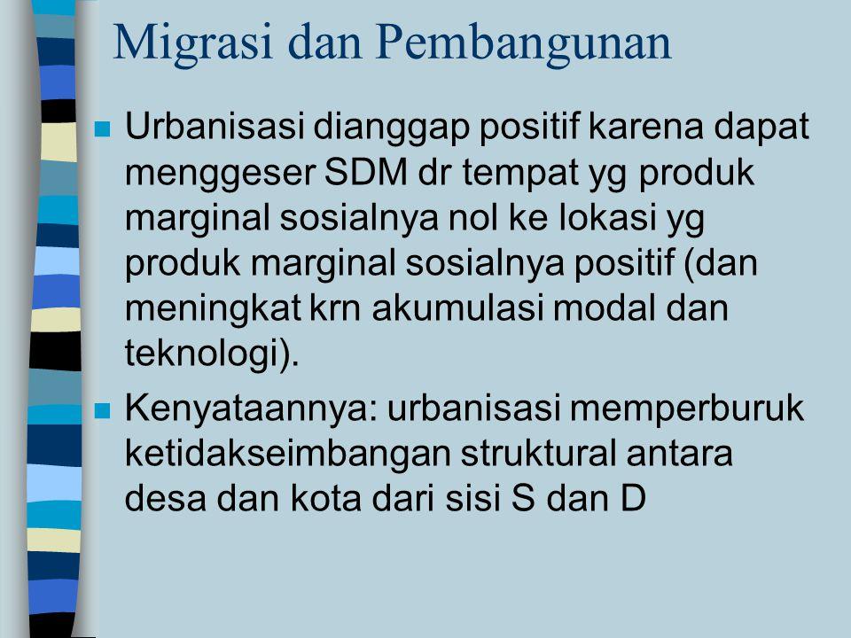 Migrasi dan Pembangunan n Urbanisasi dianggap positif karena dapat menggeser SDM dr tempat yg produk marginal sosialnya nol ke lokasi yg produk marginal sosialnya positif (dan meningkat krn akumulasi modal dan teknologi).