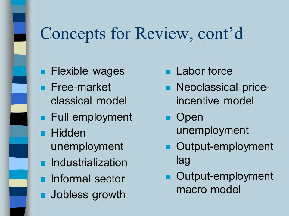 Concepts for Review, cont'd n Flexible wages n Free-market classical model n Full employment n Hidden unemployment n Industrialization n Informal sect