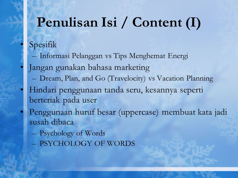 Penulisan Isi / Content (I) Spesifik –Informasi Pelanggan vs Tips Menghemat Energi Jangan gunakan bahasa marketing –Dream, Plan, and Go (Travelocity) vs Vacation Planning Hindari penggunaan tanda seru, kesannya seperti berteriak pada user Penggunaan huruf besar (uppercase) membuat kata jadi susah dibaca –Psychology of Words –PSYCHOLOGY OF WORDS