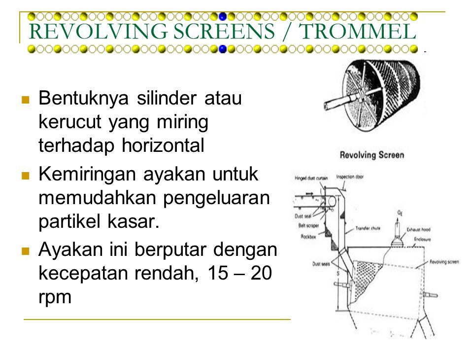REVOLVING SCREENS / TROMMEL Bentuknya silinder atau kerucut yang miring terhadap horizontal Kemiringan ayakan untuk memudahkan pengeluaran partikel ka