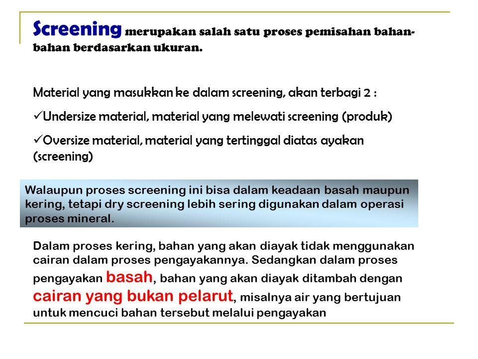 Screening merupakan salah satu proses pemisahan bahan- bahan berdasarkan ukuran. Material yang masukkan ke dalam screening, akan terbagi 2 : Undersize