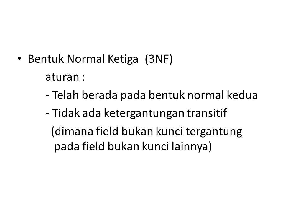 Bentuk Normal Ketiga (3NF) aturan : - Telah berada pada bentuk normal kedua - Tidak ada ketergantungan transitif (dimana field bukan kunci tergantung pada field bukan kunci lainnya)