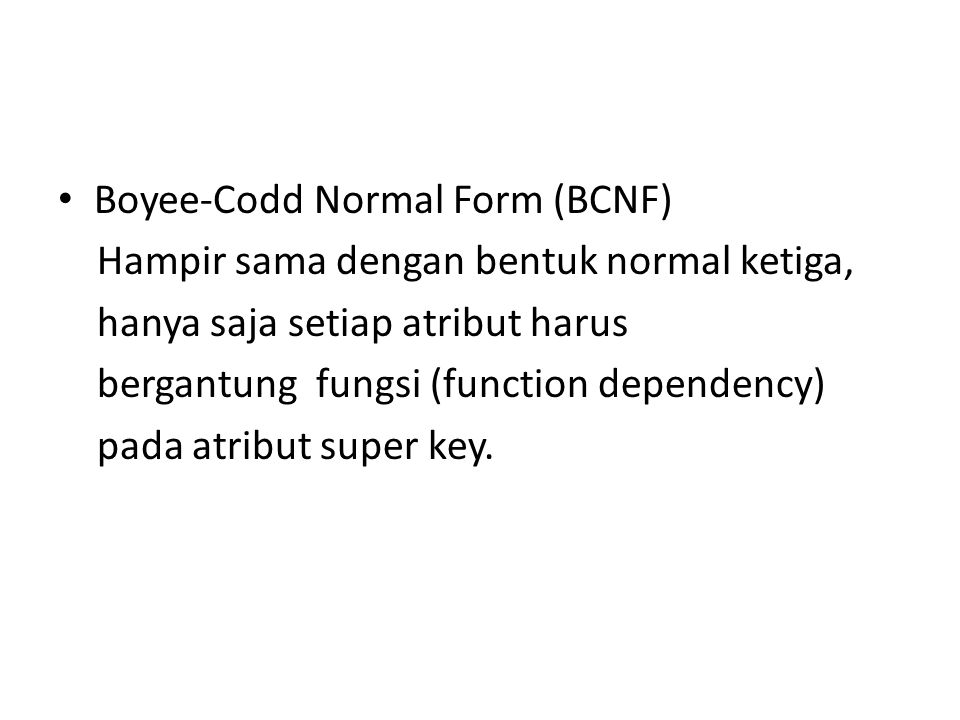Boyee-Codd Normal Form (BCNF) Hampir sama dengan bentuk normal ketiga, hanya saja setiap atribut harus bergantung fungsi (function dependency) pada atribut super key.