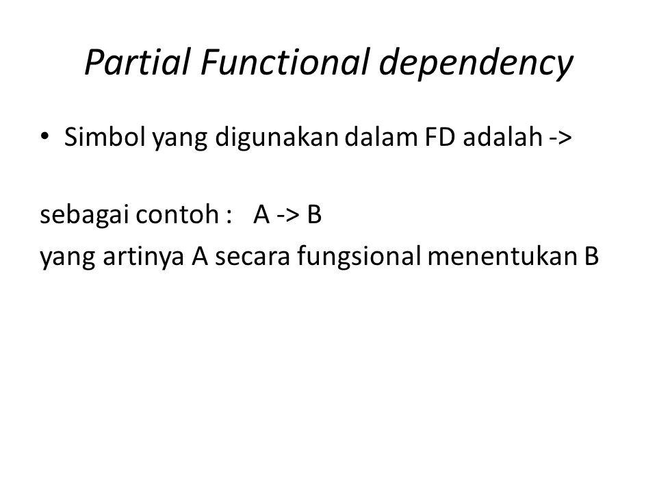 Partial Functional dependency Simbol yang digunakan dalam FD adalah -> sebagai contoh : A -> B yang artinya A secara fungsional menentukan B
