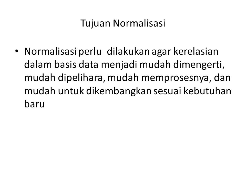 Tujuan Normalisasi Normalisasi perlu dilakukan agar kerelasian dalam basis data menjadi mudah dimengerti, mudah dipelihara, mudah memprosesnya, dan mu