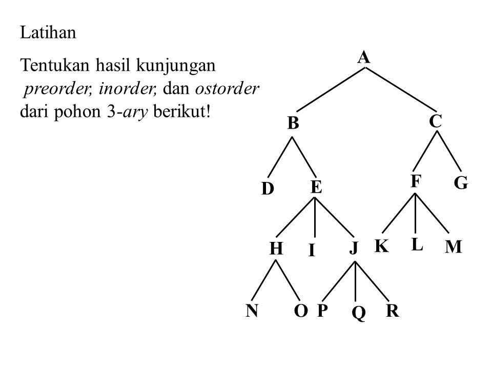 Latihan Tentukan hasil kunjungan preorder, inorder, dan ostorder dari pohon 3-ary berikut! E H B D Q C A J I NOPR F K G M L