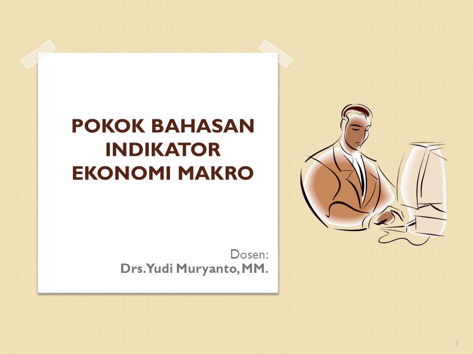 POKOK BAHASAN INDIKATOR EKONOMI MAKRO 1 Dosen: Drs. Yudi Muryanto, MM.