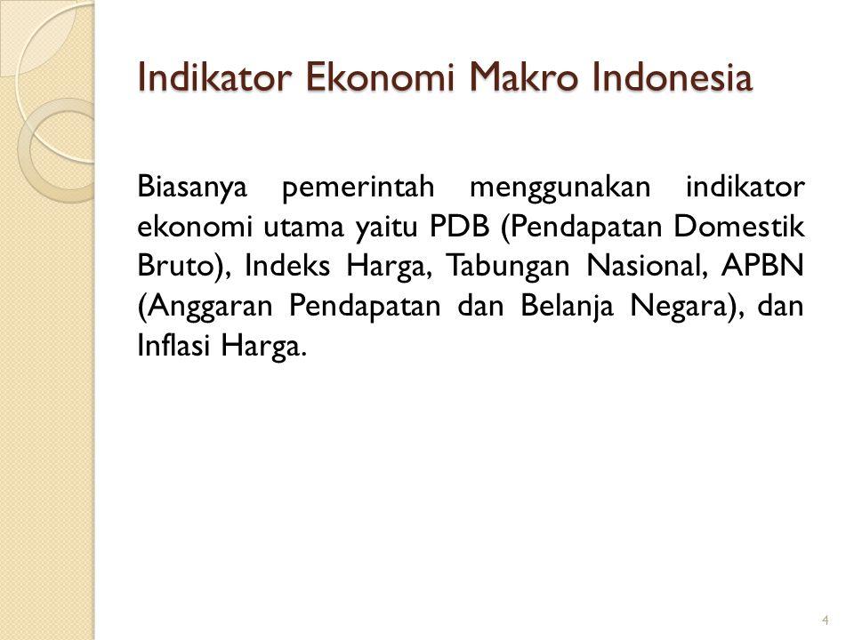 Indikator Ekonomi Makro Indonesia Biasanya pemerintah menggunakan indikator ekonomi utama yaitu PDB (Pendapatan Domestik Bruto), Indeks Harga, Tabunga