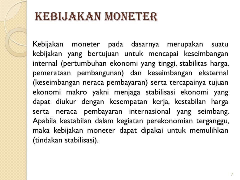 KEBIJAKAN MONETER Kebijakan moneter pada dasarnya merupakan suatu kebijakan yang bertujuan untuk mencapai keseimbangan internal (pertumbuhan ekonomi y