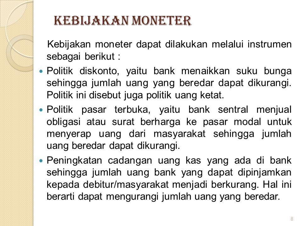 KEBIJAKAN MONETER Kebijakan moneter dapat dilakukan melalui instrumen sebagai berikut : Politik diskonto, yaitu bank menaikkan suku bunga sehingga jum