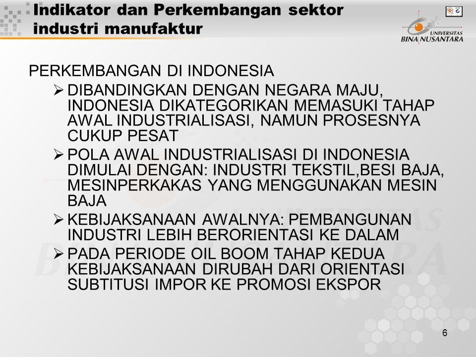 6 Indikator dan Perkembangan sektor industri manufaktur PERKEMBANGAN DI INDONESIA  DIBANDINGKAN DENGAN NEGARA MAJU, INDONESIA DIKATEGORIKAN MEMASUKI TAHAP AWAL INDUSTRIALISASI, NAMUN PROSESNYA CUKUP PESAT  POLA AWAL INDUSTRIALISASI DI INDONESIA DIMULAI DENGAN: INDUSTRI TEKSTIL,BESI BAJA, MESINPERKAKAS YANG MENGGUNAKAN MESIN BAJA  KEBIJAKSANAAN AWALNYA: PEMBANGUNAN INDUSTRI LEBIH BERORIENTASI KE DALAM  PADA PERIODE OIL BOOM TAHAP KEDUA KEBIJAKSANAAN DIRUBAH DARI ORIENTASI SUBTITUSI IMPOR KE PROMOSI EKSPOR